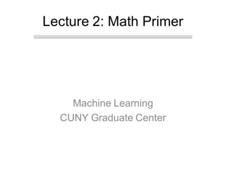 Machine Learning CUNY Graduate Center Lecture 2: Math Primer.