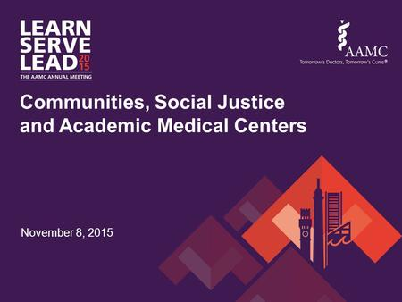 November 8, 2015 Communities, Social Justice and Academic Medical Centers.