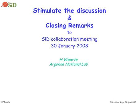 SiD collab. Mtg., 30 jan 2008 H.Weerts Stimulate the discussion & Closing Remarks to SiD collaboration meeting 30 January 2008 H.Weerts Argonne National.