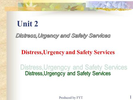Produced by FYT 1 Unit 2 Distress,Urgency <strong>and</strong> Safety Services.