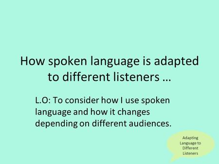 Adapting Language to Different Listeners How spoken language is adapted to different listeners … L.O: To consider how I use spoken language and how it.