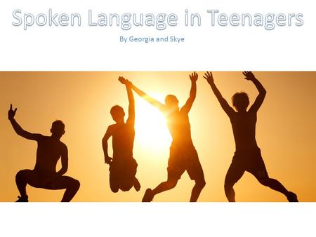 By Georgia and Skye. Teenagers' language changes when they are talking in a formal situation, such as a presentation or speaking in front of an audience.