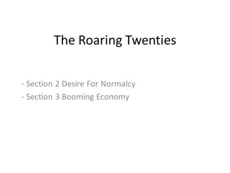 The Roaring Twenties - Section 2 Desire For Normalcy - Section 3 Booming Economy.