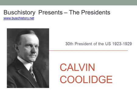 CALVIN COOLIDGE 30th President of the US 1923-1929 Buschistory Presents – The Presidents www.buschistory.net.