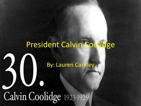 President Calvin Coolidge By: Lauren Carnley. Early Life Father: John Calvin Coolidge Mother: Victoria Josephine Moor Coolidge ( she died when Calvin.