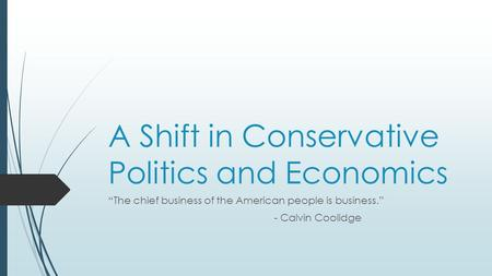 "A Shift in Conservative Politics and Economics ""The chief business of the American people is business."" - Calvin Coolidge."