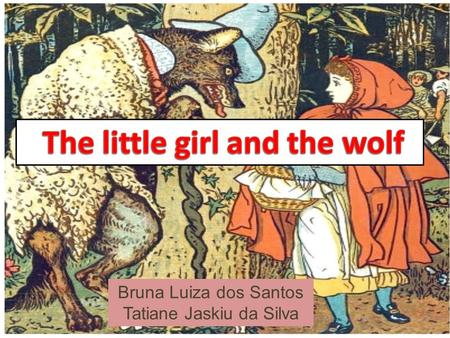 Bruna Luiza dos Santos Tatiane Jaskiu da Silva One afternoon a big wolf waited in a dark forest for a little girl to come along carrying a basket of.