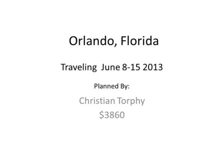 Orlando, Florida Christian Torphy $3860 Traveling June 8-15 2013 Planned By: