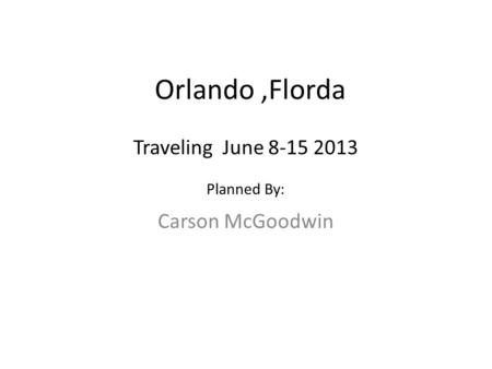 Orlando,Florda Carson McGoodwin Traveling June 8-15 2013 Planned By: