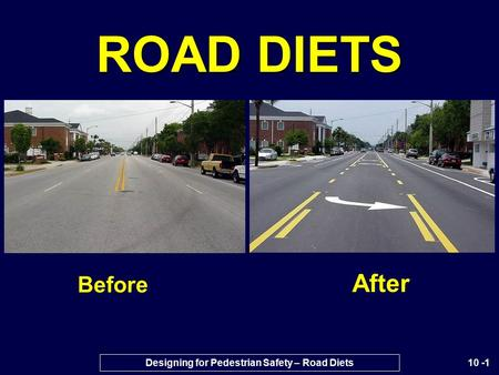 10 -1 ROAD DIETS Before After Designing for Pedestrian Safety – Road Diets.