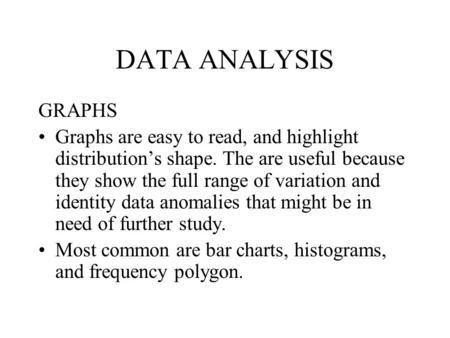DATA ANALYSIS GRAPHS Graphs are easy to read, and highlight distribution's shape. The are useful because they show the full range of variation and identity.