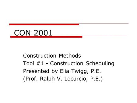 CON 2001 Construction Methods Tool #1 - Construction Scheduling Presented by Elia Twigg, P.E. (Prof. Ralph V. Locurcio, P.E.)