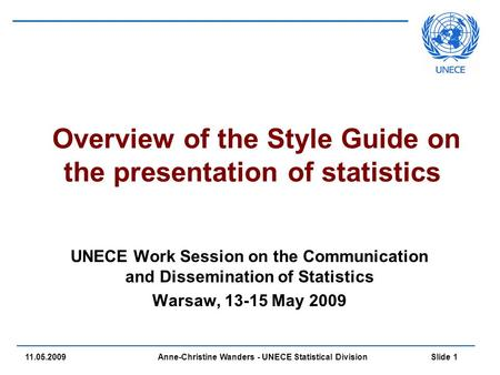 Anne-Christine Wanders - UNECE Statistical Division Slide 1 11.05.2009 Overview of the Style Guide on the presentation of statistics UNECE Work Session.