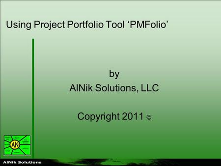 Using Project Portfolio Tool 'PMFolio' by AlNik Solutions, LLC Copyright 2011 ©