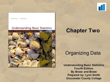 Understanding Basic Statistics Fourth Edition By Brase and Brase Prepared by: Lynn Smith Gloucester County College Chapter Two Organizing Data.