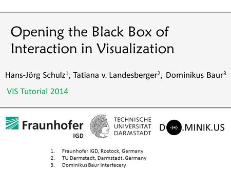 Opening the Black Box of Interaction in Visualization Hans-Jörg Schulz 1, Tatiana v. Landesberger 2, Dominikus Baur 3 1.Fraunhofer IGD, Rostock, Germany.
