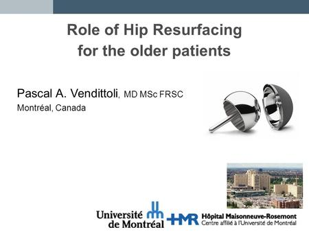 Role of Hip Resurfacing for the older patients Pascal A. Vendittoli, MD MSc FRSC Montréal, Canada.