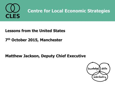 Centre for Local Economic Strategies Lessons from the United States 7 th October 2015, Manchester Matthew Jackson, Deputy Chief Executive.