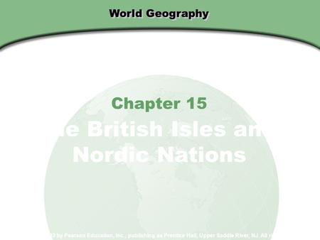 World Geography Chapter 15 The British Isles and Nordic Nations Copyright © 2003 by Pearson Education, Inc., publishing as Prentice Hall, Upper Saddle.
