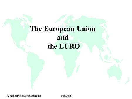 Alexander Consulting Enterprise 1/10/2016 The European Union and the EURO.