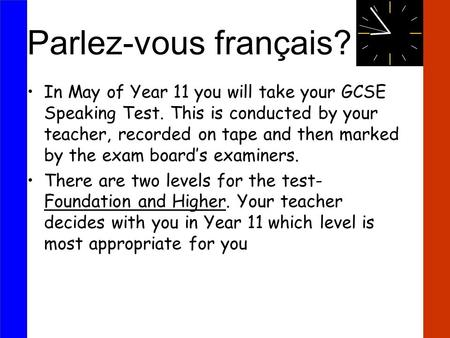 Parlez-vous français? In May of Year 11 you will take your GCSE Speaking Test. This is conducted by your teacher, recorded on tape and then marked by the.