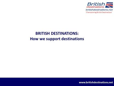 BRITISH DESTINATIONS: How we support destinations 'Championing British Destinations' www.britishdestinations.net.