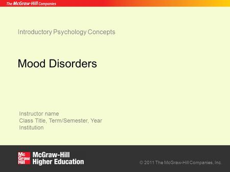 Instructor name Class Title, Term/Semester, Year Institution © 2011 The McGraw-Hill Companies, Inc. Introductory Psychology Concepts Mood Disorders.
