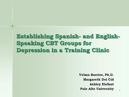 1 Establishing Spanish- and English- Speaking CBT Groups for Depression in a Training Clinic Velma Barrios, Ph.D. Margareth Del Cid Ashley Elefant Palo.