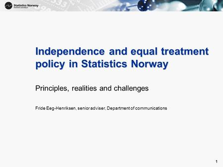 1 1 Independence and equal treatment policy in Statistics Norway Principles, realities and challenges Fride Eeg-Henriksen, senior adviser, Department of.