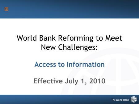 The World Bank 1 World Bank Reforming to Meet New Challenges: Access to Information Effective July 1, 2010 The World Bank.