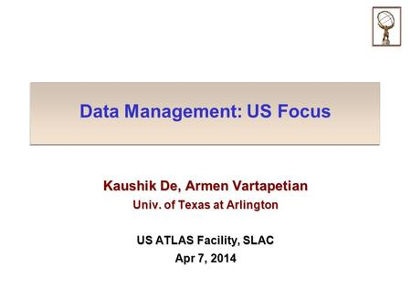 Data Management: US Focus Kaushik De, Armen Vartapetian Univ. of Texas at Arlington US ATLAS Facility, SLAC Apr 7, 2014.