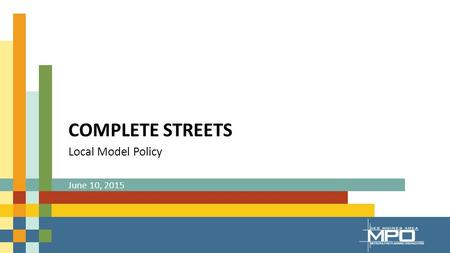 COMPLETE STREETS Local Model Policy June 10, 2015.