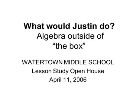 "What would Justin do? Algebra outside of ""the box"" WATERTOWN MIDDLE SCHOOL Lesson Study Open House April 11, 2006."