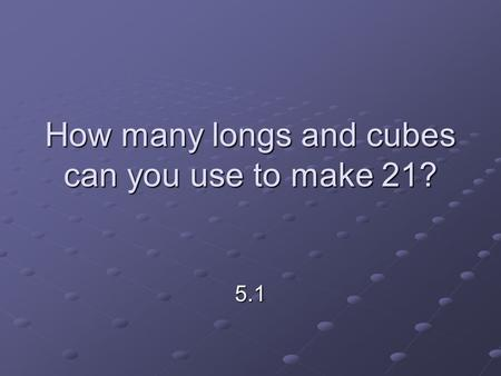 How many longs and cubes can you use to make 21? 5.1.