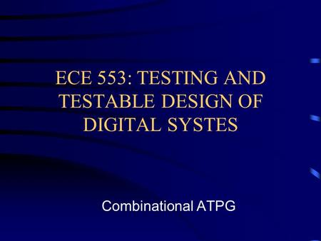 ECE 553: TESTING AND TESTABLE DESIGN OF DIGITAL SYSTES Combinational ATPG.