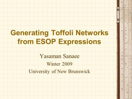 Generating Toffoli Networks from ESOP Expressions Yasaman Sanaee Winter 2009 University of New Brunswick.