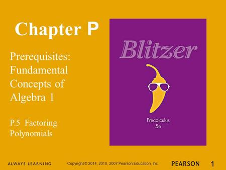 Chapter P Prerequisites: Fundamental Concepts of Algebra 1 Copyright © 2014, 2010, 2007 Pearson Education, Inc. 1 P.5 Factoring Polynomials.
