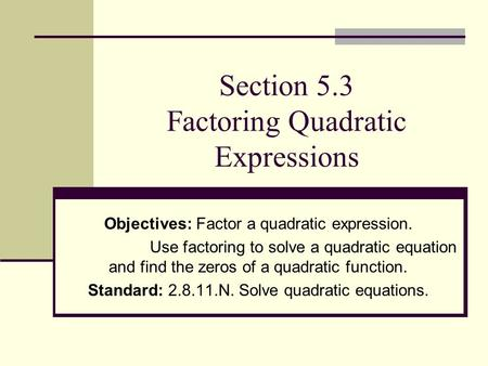 Section 5.3 Factoring Quadratic Expressions Objectives: Factor a quadratic expression. Use factoring to solve a quadratic equation and find the zeros of.