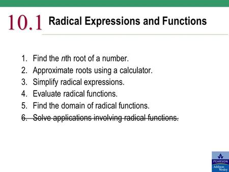 Radical Expressions and Functions 10.1 1.Find the n th root of a number. 2.Approximate roots using a calculator. 3.Simplify radical expressions. 4.Evaluate.