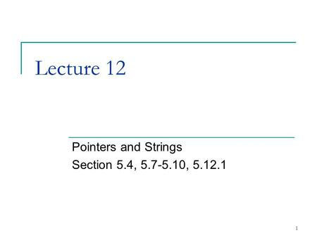 1 Lecture 12 Pointers and Strings Section 5.4, 5.7-5.10, 5.12.1.