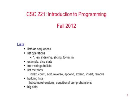 1 CSC 221: Introduction to Programming Fall 2012 Lists  lists as sequences  list operations +, *, len, indexing, slicing, for-in, in  example: dice.