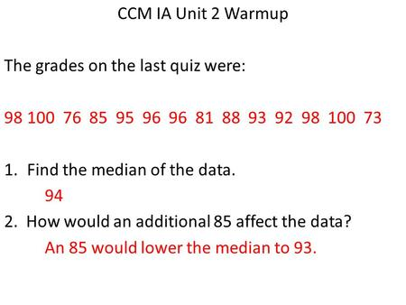 CCM IA Unit 2 Warmup The grades on the last quiz were: 98100 76 85 95 96 96 81 88 93 92 98 100 73 1.Find the median of the data. 94 2. How would an additional.