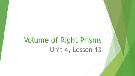 Volume of Right Prisms Unit 4, Lesson 13.  Today's standard: CCSS.MATH.CONTENT.7.G.B.6 Solve real-world and mathematical problems involving area, volume.