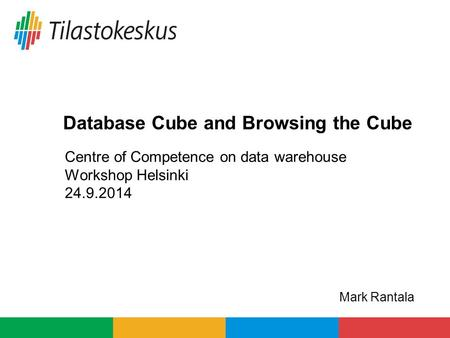 Centre of Competence on data warehouse Workshop Helsinki 24.9.2014 Database Cube and Browsing the Cube Mark Rantala.