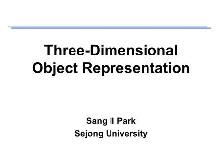 Three-Dimensional Object Representation Sang Il Park Sejong University.