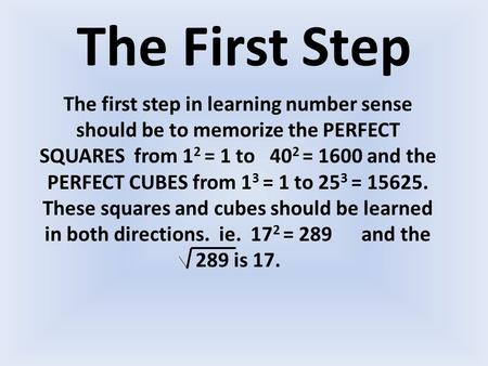 The First Step The first step in learning number sense should be to memorize the PERFECT SQUARES from 1 2 = 1 to 40 2 = 1600 and the PERFECT CUBES from.