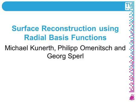 Surface Reconstruction using Radial Basis Functions Michael Kunerth, Philipp Omenitsch and Georg Sperl 1 Institute of Computer Graphics and Algorithms.