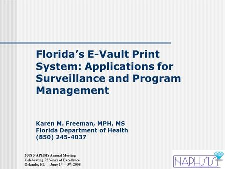2008 NAPHSIS Annual Meeting Celebrating 75 Years of Excellence Orlando, FL June 1 st – 5 th, 2008 Florida's E-Vault Print System: Applications for Surveillance.