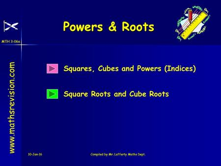 MTH 3-06a 10-Jan-16Compiled by Mr. Lafferty Maths Dept. Powers & Roots www.mathsrevision.com Squares, Cubes and Powers (Indices) Square Roots and Cube.