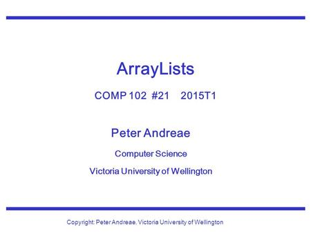 Peter Andreae Computer Science Victoria University of Wellington Copyright: Peter Andreae, Victoria University of Wellington ArrayLists COMP 102 #21 2015T1.